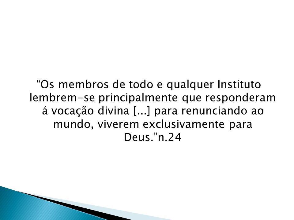 Os membros de todo e qualquer Instituto lembrem-se principalmente que responderam á vocação divina [...] para renunciando ao mundo, viverem exclusivamente para Deus. n.24
